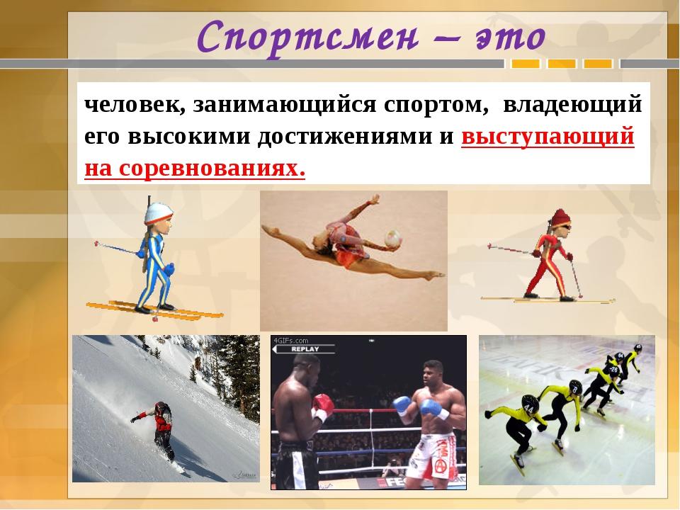 Спортсмен – это человек, занимающийся спортом, владеющий его высокими достиже...