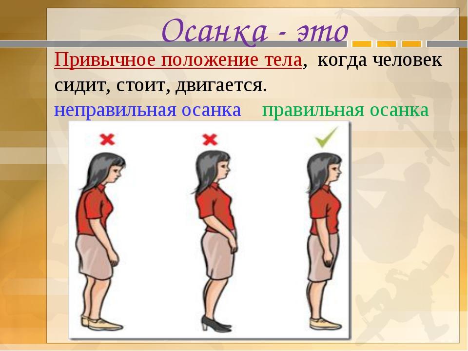 Осанка - это Привычное положение тела, когда человек сидит, стоит, двигается....