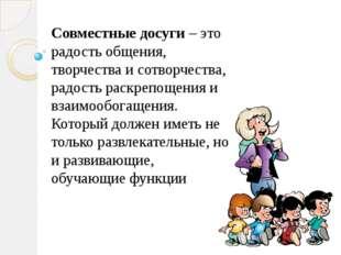 Совместные досуги – это радость общения, творчества и сотворчества, радость р