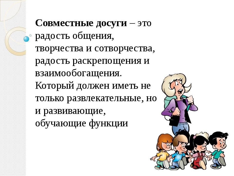 Совместные досуги – это радость общения, творчества и сотворчества, радость р...