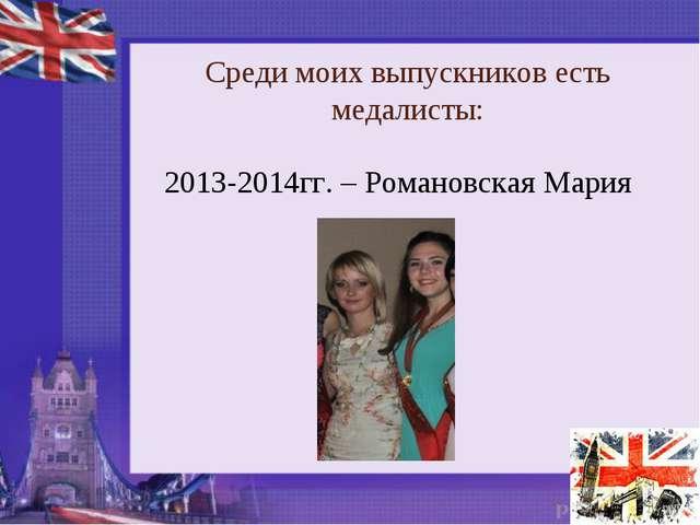 Среди моих выпускников есть медалисты: 2013-2014гг. – Романовская Мария