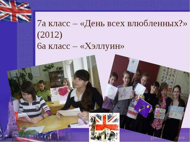 7а класс – «День всех влюбленных?» (2012) 6а класс – «Хэллуин»