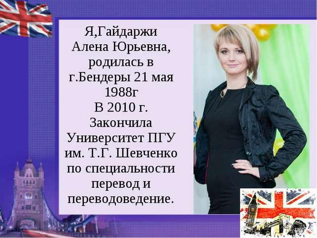 Я,Гайдаржи Алена Юрьевна, родилась в г.Бендеры 21 мая 1988г В 2010 г. Закончи...