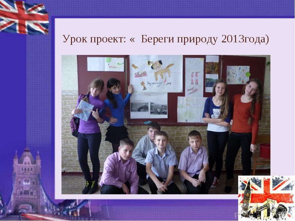 Урок проект: « Береги природу 2013года)