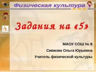 Задания на «5» МАОУ СОШ № 8 Сивкова Ольга Юрьевна Учитель физической культуры