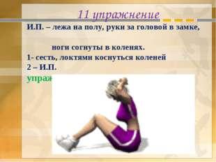 11 упражнение И.П. – лежа на полу, руки за головой в замке, ноги согнуты в ко