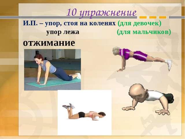 10 упражнение И.П. – упор, стоя на коленях (для девочек) упор лежа (для мальч...