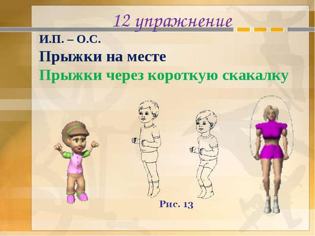 12 упражнение И.П. – О.С. Прыжки на месте Прыжки через короткую скакалку