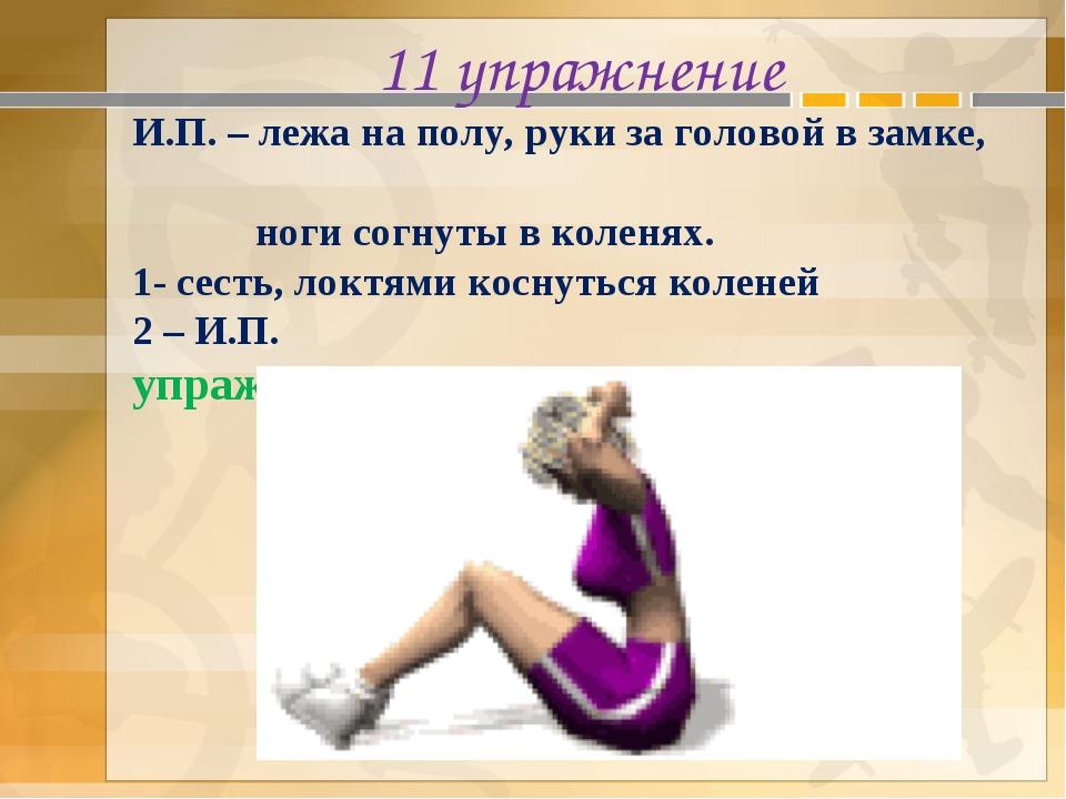 11 упражнение И.П. – лежа на полу, руки за головой в замке, ноги согнуты в ко...