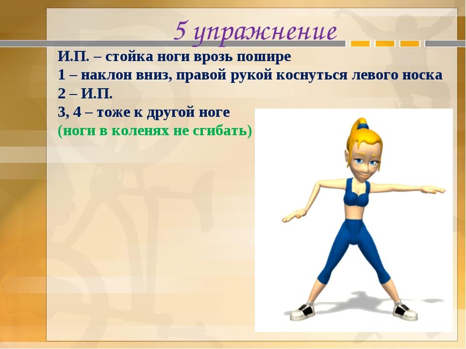 5 упражнение И.П. – стойка ноги врозь пошире 1 – наклон вниз, правой рукой ко...