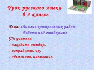 Урок русского языка в 3 классе Тема: «Анализ контрольных работ. Работа над ош