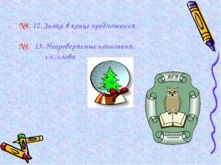 №4. 12. Знаки в конце предложения №1. 13. Непроверяемые написания, сл./слова