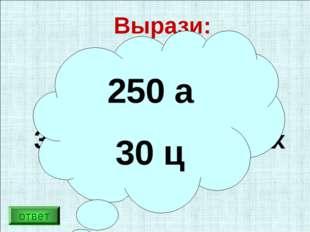 Вырази: 25 000 м² в арах 3000 кг в центнерах 250 а 30 ц ответ