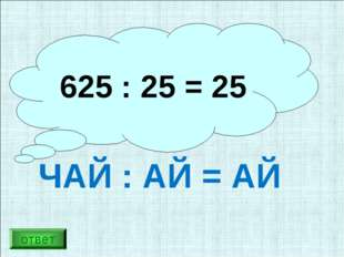 Разгадайте ребус: ЧАЙ : АЙ = АЙ 625 : 25 = 25 ответ
