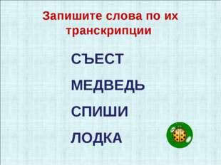 СЪЕСТ МЕДВЕДЬ СПИШИ ЛОДКА Запишите слова по их транскрипции