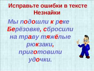 Исправьте ошибки в тексте Незнайки Мы подошли к реке Берёзовке, сбросили на