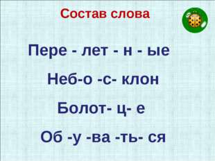 Состав слова Пере - лет - н - ые Неб-о -с- клон Болот- ц- е Об -у -ва -ть- ся