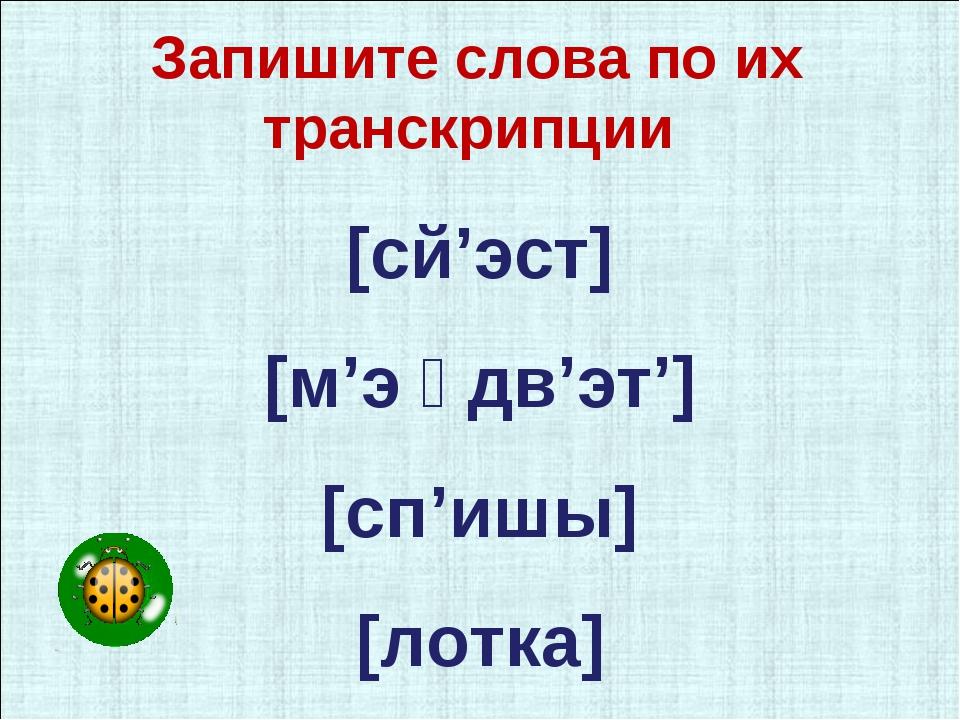 [сй'эст] [м'э ͧ дв'эт'] [сп'ишы] [лотка] Запишите слова по их транскрипции