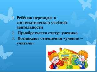 Ребёнок переходит к систематической учебной деятельности Приобретается стату