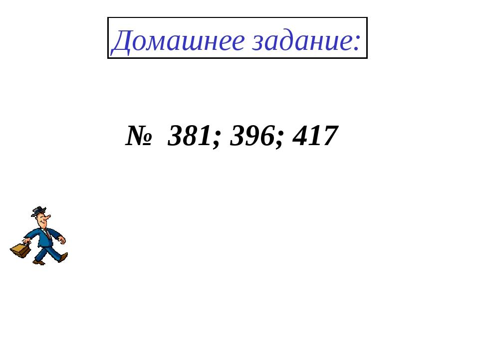 Домашнее задание: № 381; 396; 417