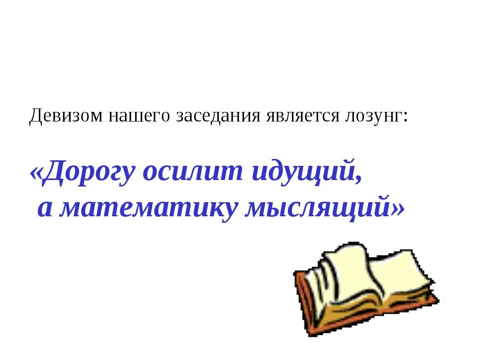 Девизом нашего заседания является лозунг: «Дорогу осилит идущий, а математик...