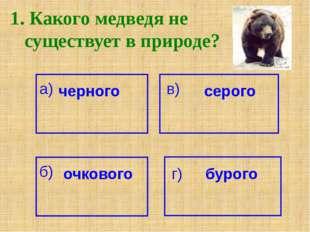 1. Какого медведя не существует в природе? а) черного серого в) б) очкового г