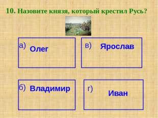 10. Назовите князя, который крестил Русь? а) Олег Ярослав в) б) Владимир г) И