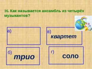 16. Как называется ансамбль из четырёх музыкантов? а) квартет в) трио б) г) с