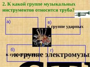 2. К какой группе музыкальных инструментов относится труба? а) к группе струн