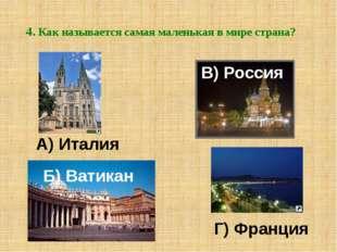 4. Как называется самая маленькая в мире страна? Б) Ватикан А) Италия В) Росс
