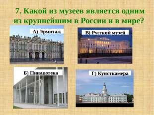 7. Какой из музеев является одним из крупнейшим в России и в мире? А) Эрмитаж