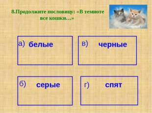 8.Продолжите пословицу: «В темноте все кошки…» а) белые черные в) б) серые г