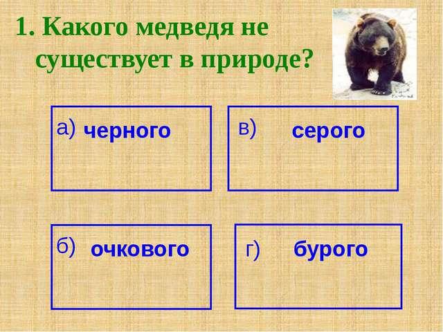 1. Какого медведя не существует в природе? а) черного серого в) б) очкового г...