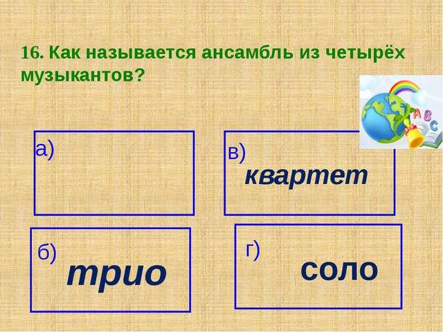 16. Как называется ансамбль из четырёх музыкантов? а) квартет в) трио б) г) с...