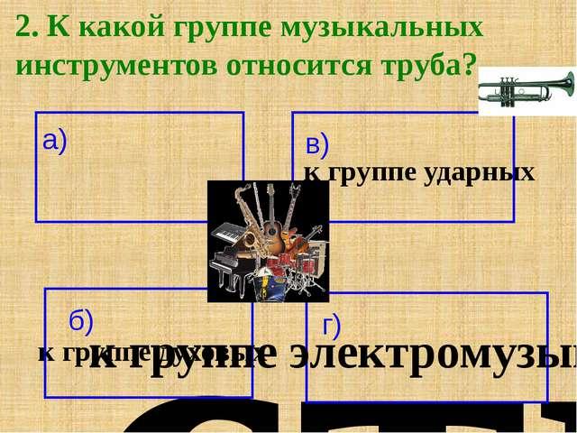 2. К какой группе музыкальных инструментов относится труба? а) к группе струн...