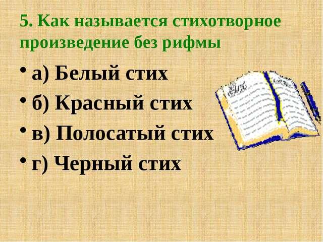 5. Как называется стихотворное произведение без рифмы а) Белый стих б) Красны...