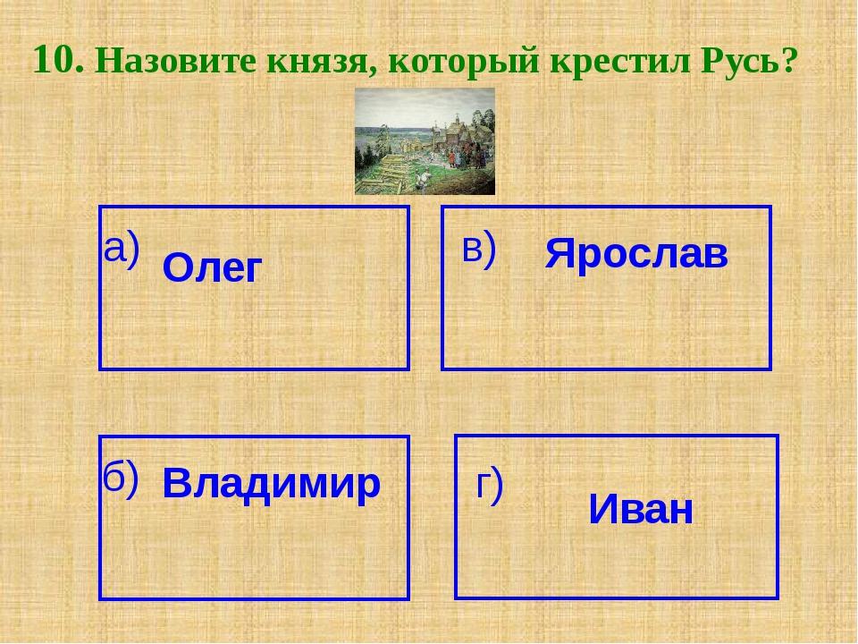 10. Назовите князя, который крестил Русь? а) Олег Ярослав в) б) Владимир г) И...