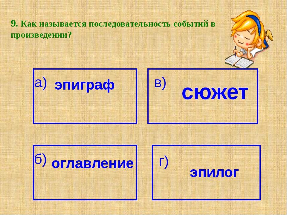 9. Как называется последовательность событий в произведении? а) эпиграф сюжет...