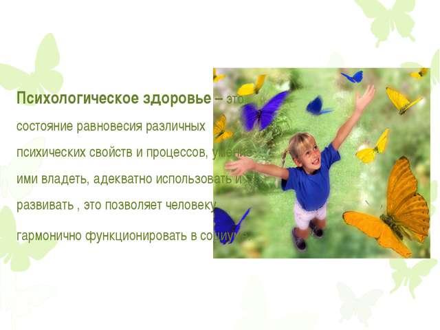 Психологическое здоровье – это состояние равновесия различных психических сво...