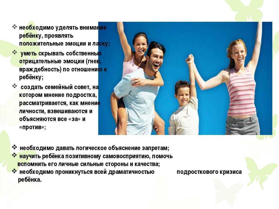 необходимо уделять внимание ребёнку, проявлять положительные эмоции и ласку;...