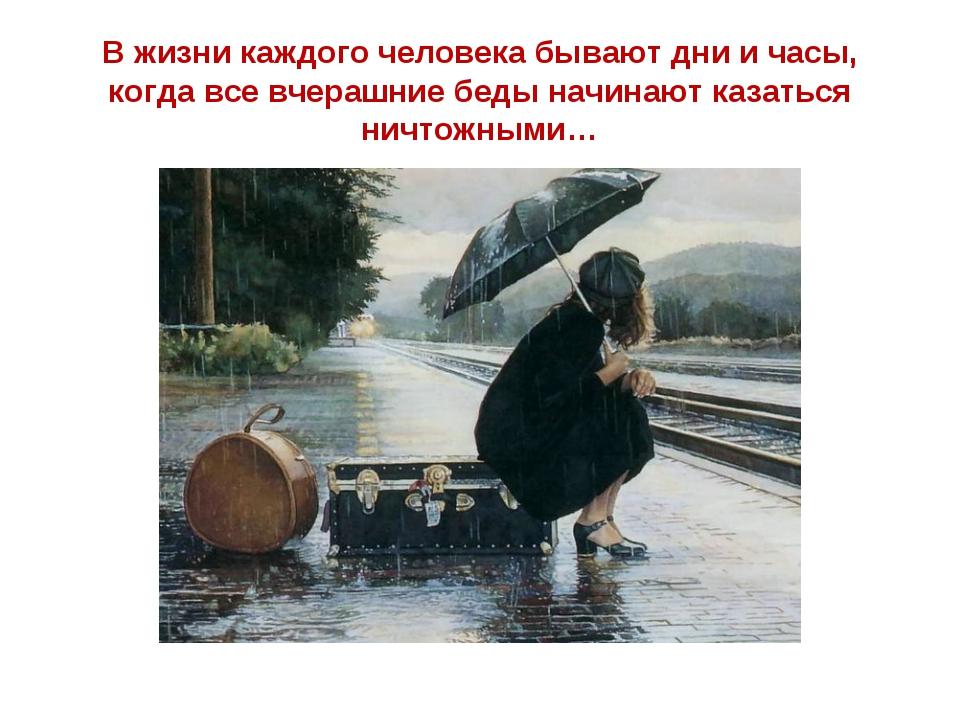 В жизни каждого человека бывают дни и часы, когда все вчерашние беды начинают...