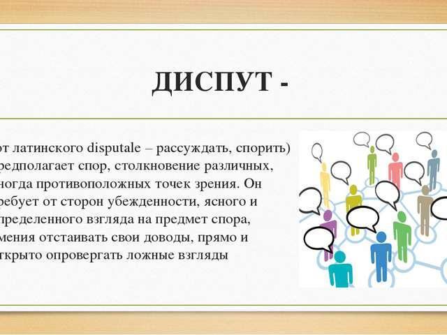 ДИСПУТ - (от латинского disputale – рассуждать, спорить) предполагает спор, с...