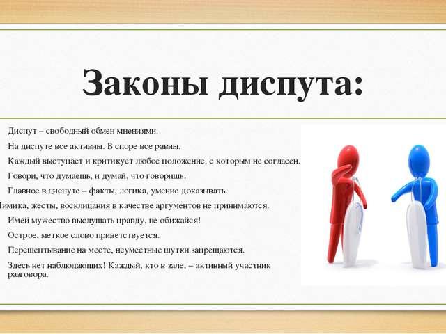 Законы диспута: Диспут – свободный обмен мнениями. На диспуте все активны. В...