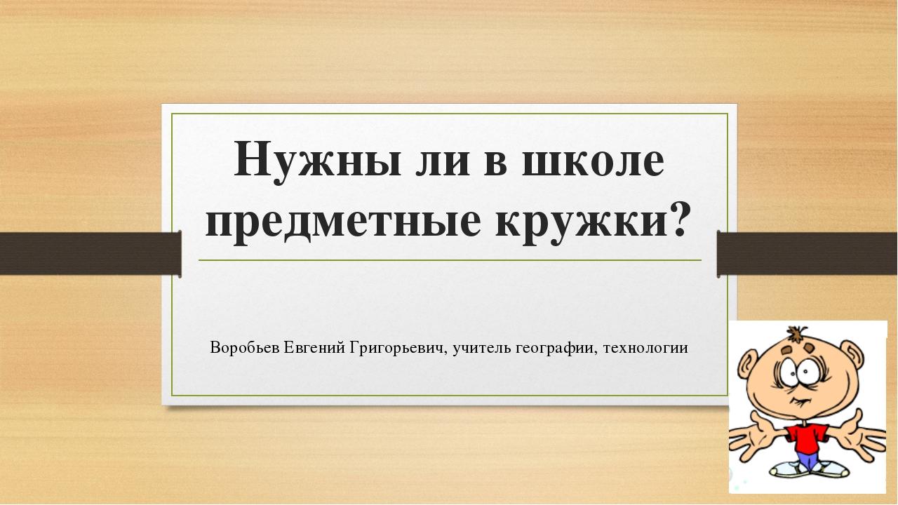 Нужны ли в школе предметные кружки? Воробьев Евгений Григорьевич, учитель гео...