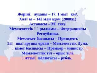 Жерінің ауданы – 17, 1 мың км². Халқы – 142 млн адам (2008ж.) Астанасы – Мәск