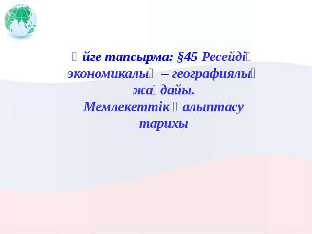 Үйге тапсырма: §45 Ресейдің экономикалық – географиялық жағдайы. Мемлекеттік...