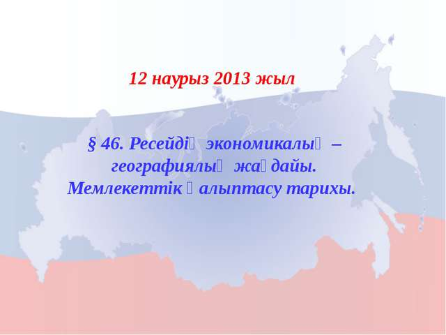 § 46. Ресейдің экономикалық – географиялық жағдайы. Мемлекеттік қалыптасу тар...