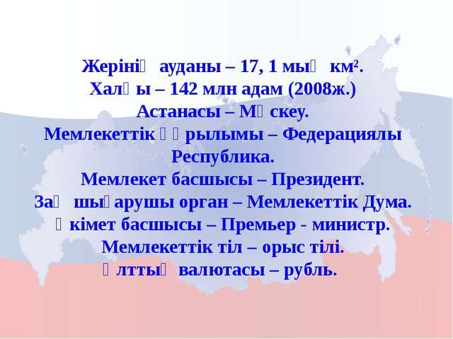 Жерінің ауданы – 17, 1 мың км². Халқы – 142 млн адам (2008ж.) Астанасы – Мәск...
