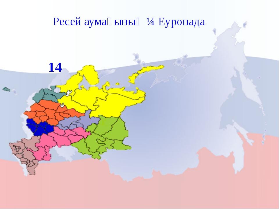 Ресей аумағының ¼ Еуропада 14