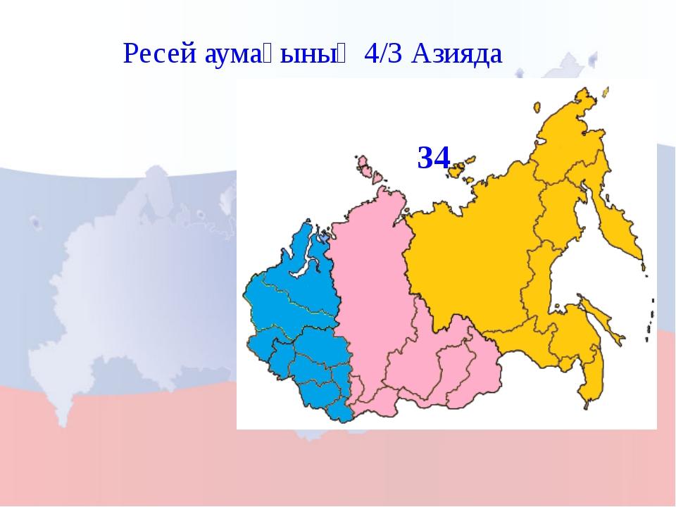 Ресей аумағының 4/3 Азияда 34